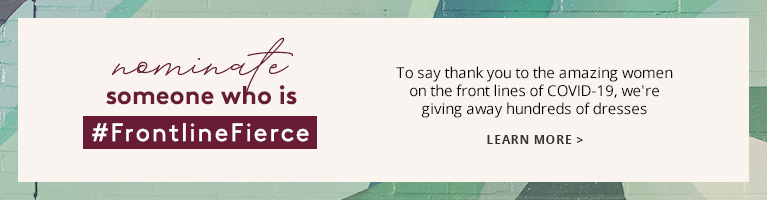 nominate someone who is FrontlineFierce - To say thank you to the amazing women on the front lines of COVID-19, we're giving away hundreds of dresses - LEARN MORE
