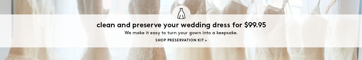 clean and preserve your wedding dress for $99.95. We make it easy to turn your gown into a keepsake. SHOP PRESERVATION KIT