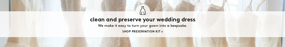 clean and preserve your wedding dress. We make it easy to turn your gown into a keepsake. SHOP PRESERVATION KIT