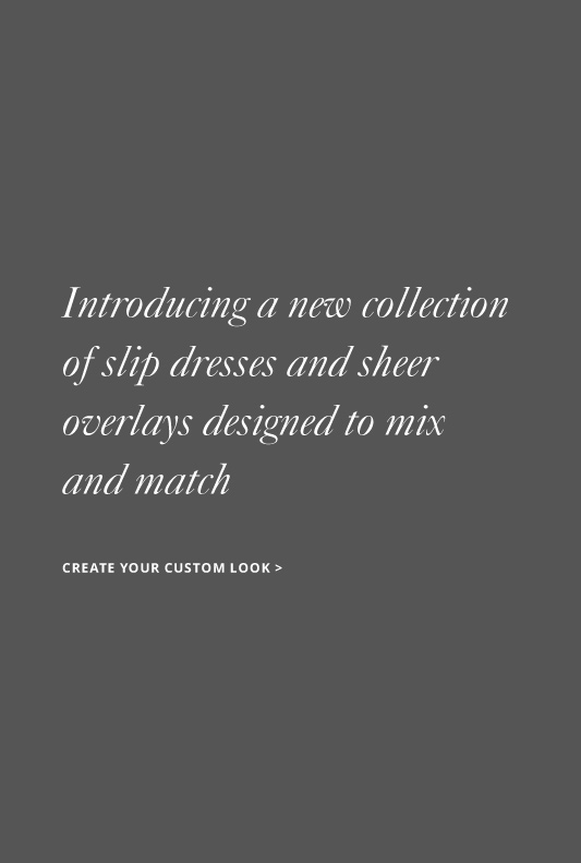 Introducing a new collection of slip dresses and sheer overlays designed to mix and match*  CREATE A CUSTOM DRESS