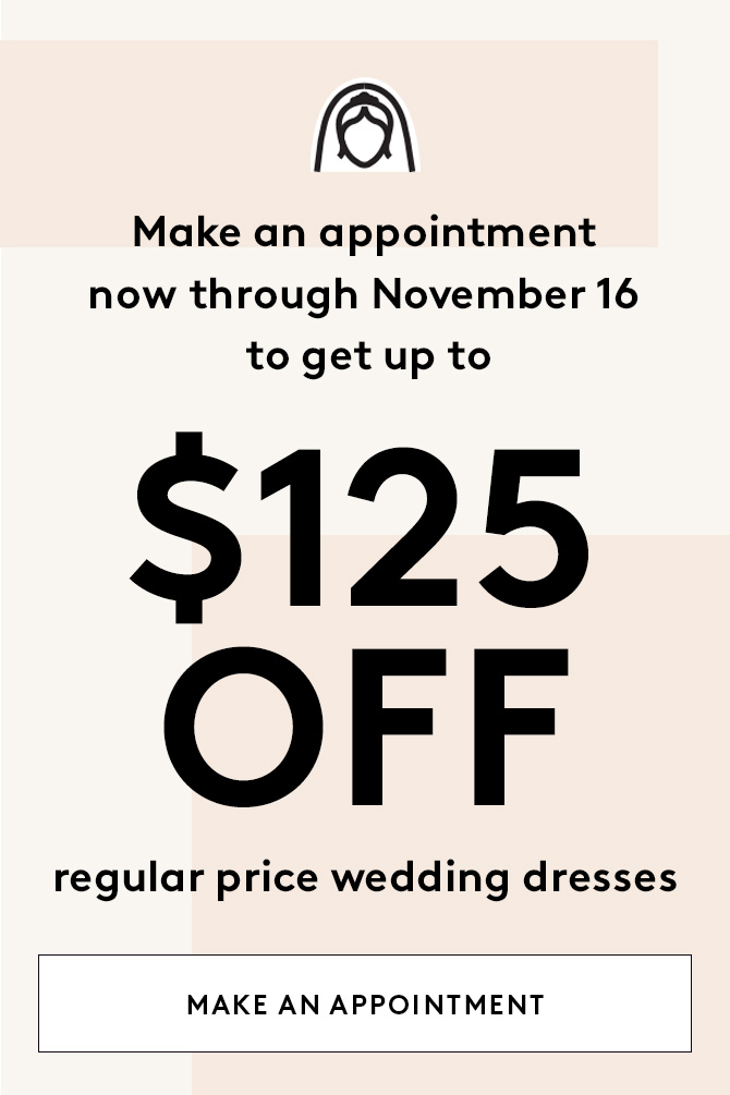 make an appointment now through November 16 to get up to $125 off regular price wedding dresses