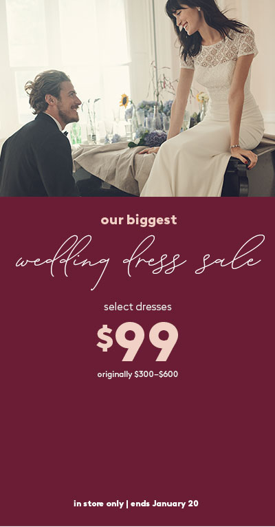 our biggest wedding dress sale - select dresses $99 | originally $300-$600 | in-store only | ends January 20