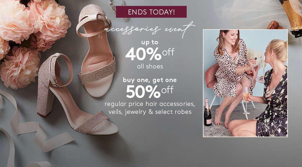 accessories event - up to 40% off all shoes - by one, get one 50% off regular price hair accessories, veils, jewelry and select robes
