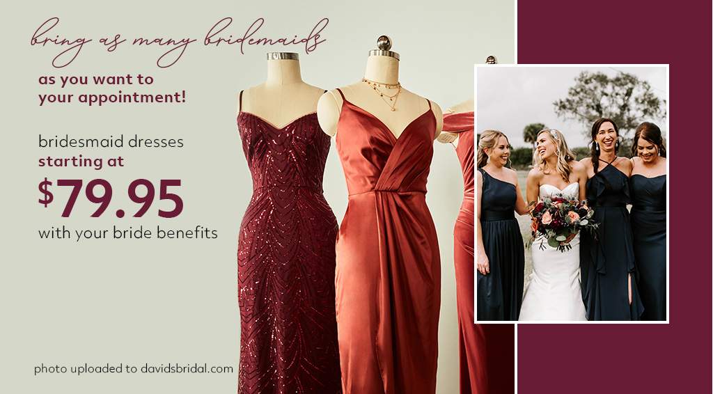 bring as many bridesmaids as you want to your appointment! bridesmaid dresses starting at $79.95 with your bride benefits