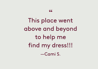 This place wentabove and beyondto help mefind my dress. —Cami S.