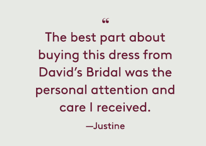 The best part about buying this dress from David's Bridal was the personal attention and care I received. —Justine