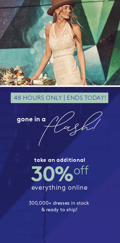 LAST DAY | ENDS APRIL 1 - gone in a flash! - take an additional 30% off everything online - 300,000+ dresses in stock & ready to ship!