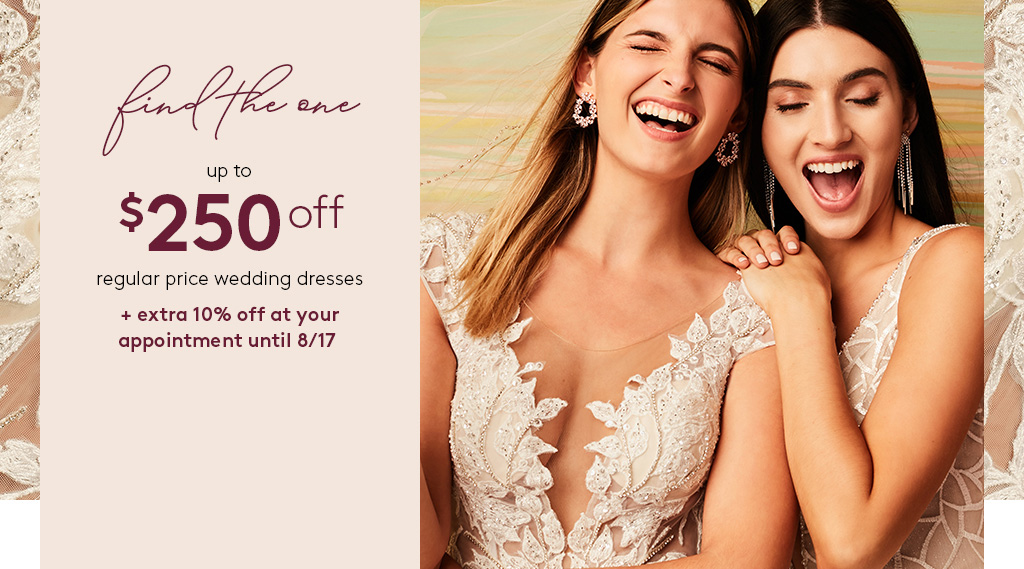 find the one - up to $250 off regular price wedding dresses + extra 10% off at your appointment until 8.17