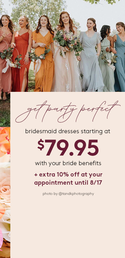 get party perfect - bridesmaid dresses staring at $79.95 with your bride benefits + extra 10% off at your appointment until 8.17
