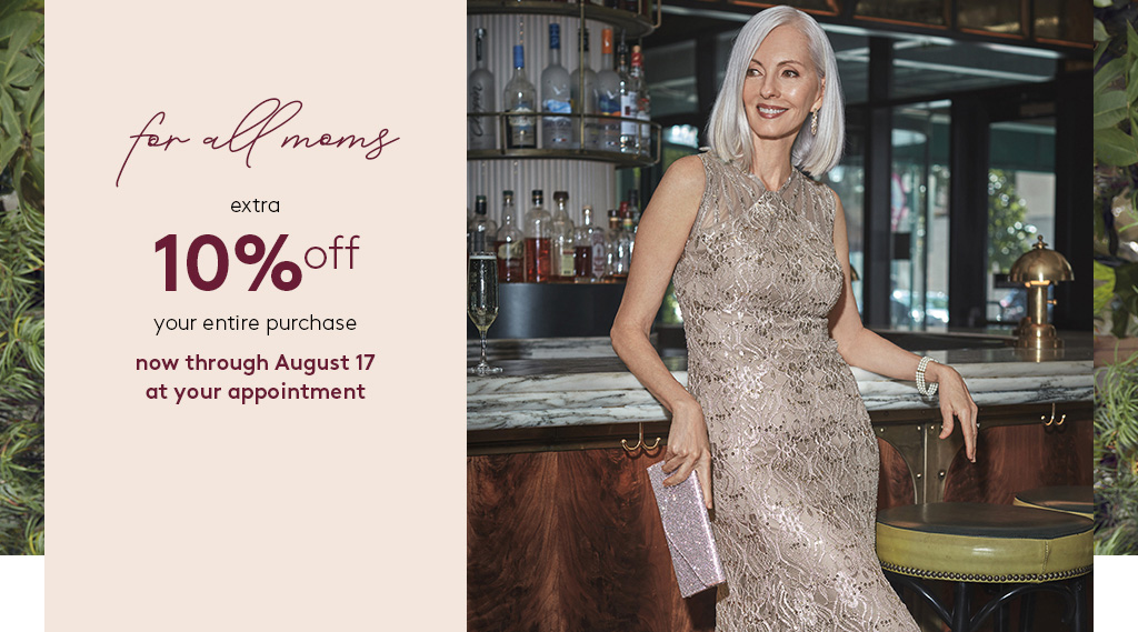 for all moms - extra 10% off your entire purchase - now through August 17 at your appointment