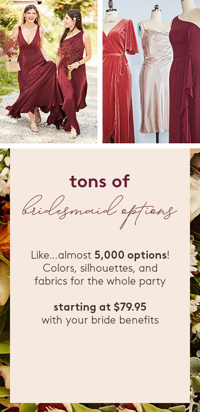 tons of bridesmaid options - Like... almost 5,000 options! Colors, silhouettes, and fabrics for the whole party - starting at $79.95 with your bride benefits