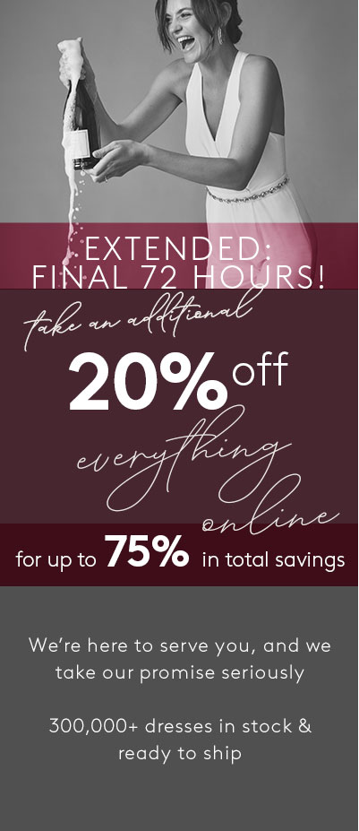 EXTENDED: 72 HOURS - Take an additional 20% off everything - online only - for up to 75% in total savings - We're here to serve you, and we take our promise seriously | 300,000+ dresses in stock and ready to ship