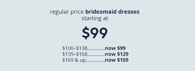 regular price bridesmaid dresses starting at $99. dresses from $100–$138 now $99  dresses from $139–$168 now $129. dresses from $169 & up now $159