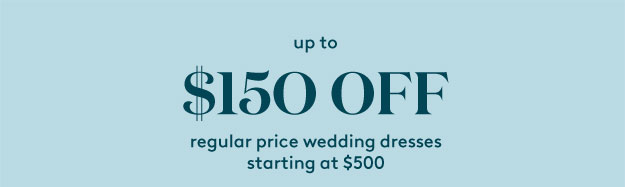up to $150 off regular price wedding dresses starting at $500