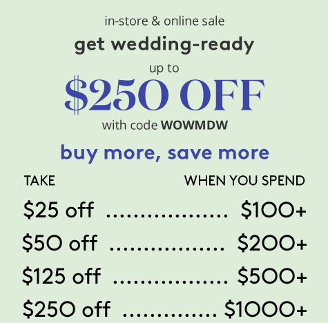 In-store and online sale. Get wedding ready. up to $250 off with the code WOWMDW. Buy more and save more. take $25 off when you spend $100 or more. Take $50 off when you spend $200 or more. Take $125 off when you spend $500 or more. Take $250 off when you spend $1000 or more.