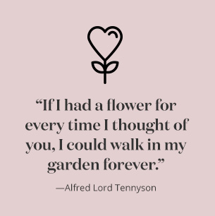 "QUOTE: ""If I had a flower for every time I thought of you I could walk in my garden forever"" –Alfred Lord Tennyson"