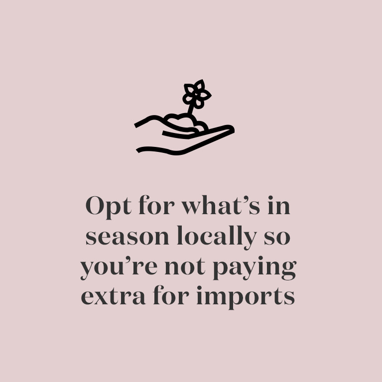 Opt for what's in season locally so you're not paying extra for imports